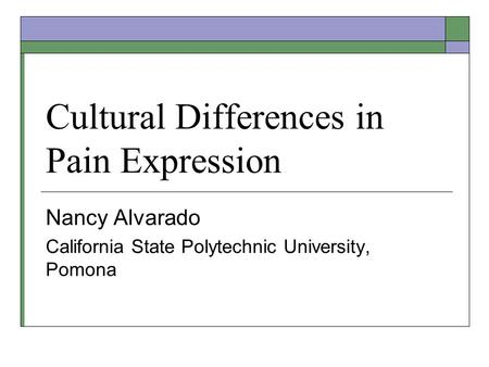 Cultural Differences in Pain Expression Nancy Alvarado California State Polytechnic University, Pomona.