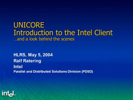 UNICORE Introduction to the Intel Client …and a look behind the scenes HLRS, May 5, 2004 Ralf Ratering Intel Parallel and Distributed Solutions Division.