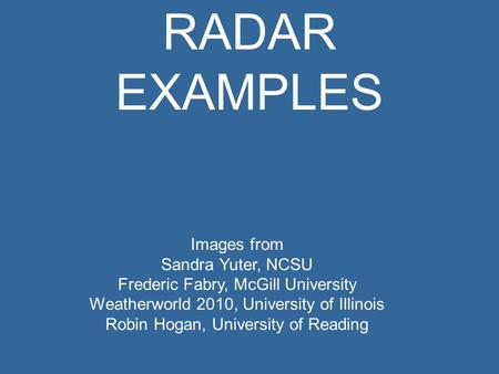 RADAR EXAMPLES Images from Sandra Yuter, NCSU Frederic Fabry, McGill University Weatherworld 2010, University of Illinois Robin Hogan, University of Reading.