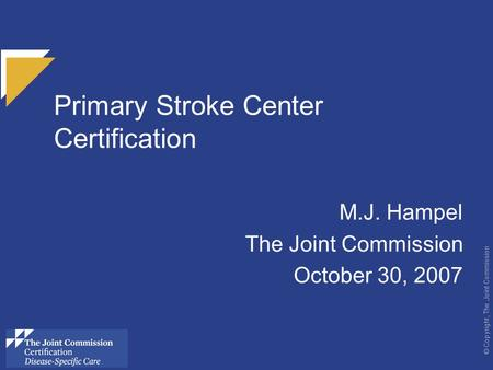 © Copyright, The Joint Commission Primary Stroke Center Certification M.J. Hampel The Joint Commission October 30, 2007 use these colors.