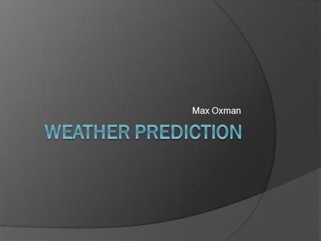 Max Oxman. Why is weather forecasting important?  Planning activities  Planting and harvesting crops  Protect livestock  Scheduling flights.