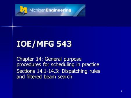 1 IOE/MFG 543 Chapter 14: General purpose procedures for scheduling in practice Sections 14.1-14.3: Dispatching rules and filtered beam search.