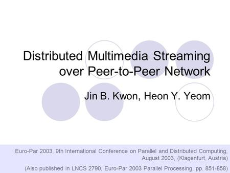 Distributed Multimedia Streaming over Peer-to-Peer Network Jin B. Kwon, Heon Y. Yeom Euro-Par 2003, 9th International Conference on Parallel and Distributed.