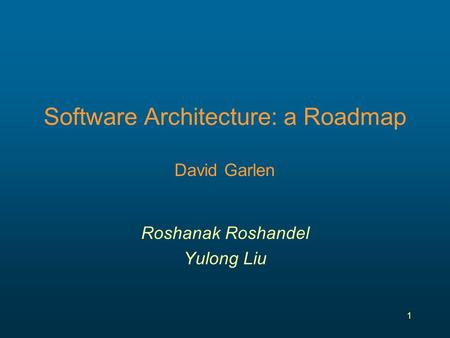 1 Software Architecture: a Roadmap David Garlen Roshanak Roshandel Yulong Liu.