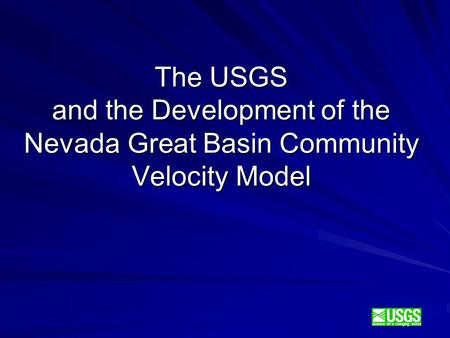 Science for a changing world The USGS and the Development of the Nevada Great Basin Community Velocity Model.