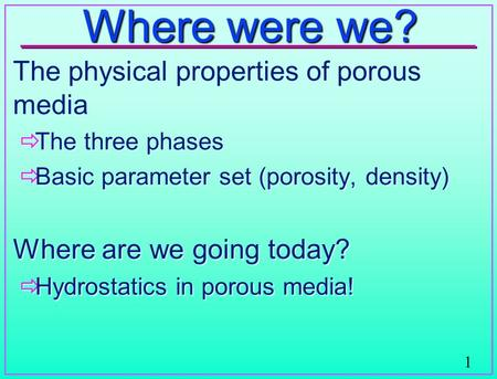 1 Where were we? The physical properties of porous media  The three phases  Basic parameter set (porosity, density) Where are we going today?  Hydrostatics.