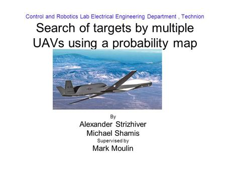 Control and Robotics Lab Electrical Engineering Department, Technion Search of targets by multiple UAVs using a probability map By Alexander Strizhiver.