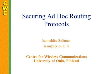 Securing Ad Hoc Routing Protocols Isameldin Suliman Centre for Wireless Communications University of Oulu, Finland.