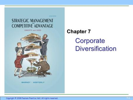 Corporate Diversification 7-1 Copyright © 2008 Pearson Prentice Hall. All rights reserved. Chapter 7.