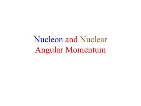 "Nucleon and Nuclear Angular Momentum. Nucleon Angular Momentum Inside the nucleus, each nucleon has -- –""Orbital"" angular momentum –Spin angular momentum."