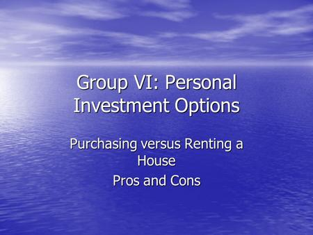 Group VI: Personal Investment Options Purchasing versus Renting a House Pros and Cons.