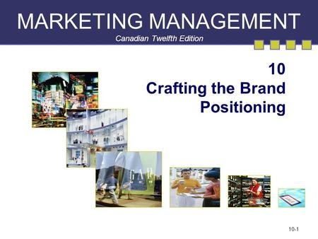 10-1 MARKETING MANAGEMENT Canadian Twelfth Edition 10 Crafting the Brand Positioning.