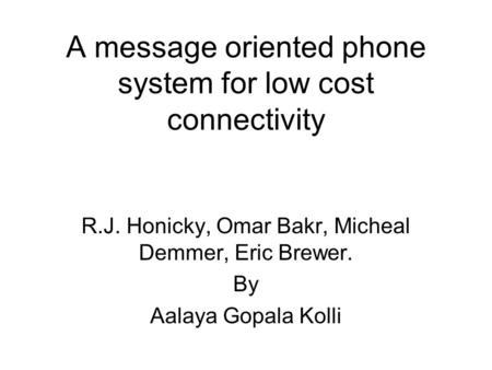 A message oriented phone system for low cost connectivity R.J. Honicky, Omar Bakr, Micheal Demmer, Eric Brewer. By Aalaya Gopala Kolli.