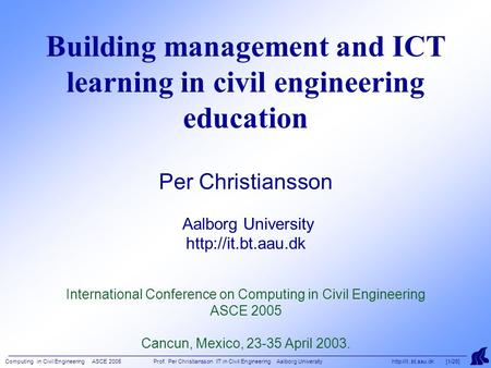Computing in Civil Engineering ASCE 2005 Prof. Per Christiansson IT in Civil Engineering Aalborg University http//it..bt.aau.dk [1/26] Building management.