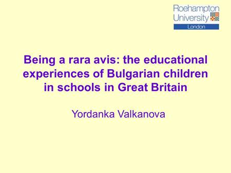 Being a rara avis: the educational experiences of Bulgarian children in schools in Great Britain Yordanka Valkanova.