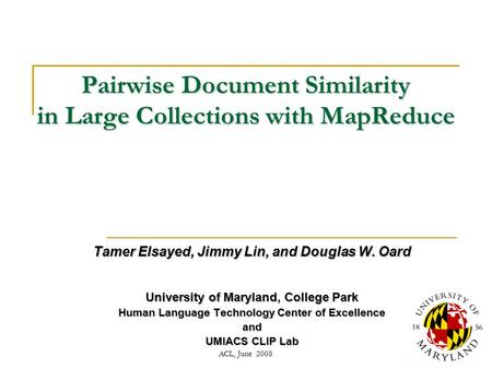 ACL, June 20081 Pairwise Document Similarity in Large Collections with MapReduce Tamer Elsayed, Jimmy Lin, and Douglas W. Oard University of Maryland,
