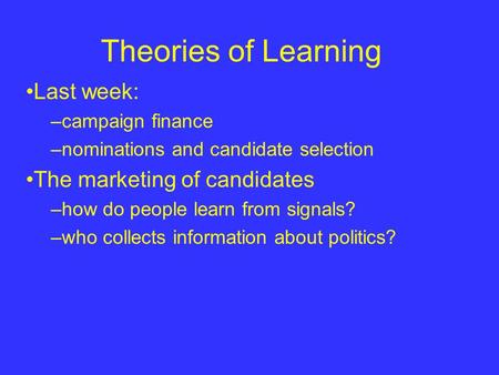 Theories of Learning Last week: –campaign finance –nominations and candidate selection The marketing of candidates –how do people learn from signals? –who.