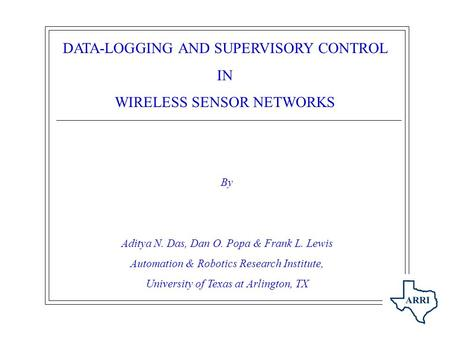 DATA-LOGGING AND SUPERVISORY CONTROL IN <strong>WIRELESS</strong> <strong>SENSOR</strong> <strong>NETWORKS</strong> By Aditya N. Das, Dan O. Popa & Frank L. Lewis Automation & Robotics Research Institute,