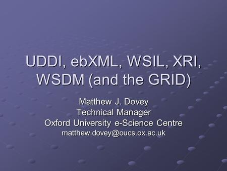 UDDI, ebXML, WSIL, XRI, WSDM (and the GRID) Matthew J. Dovey Technical Manager Oxford University e-Science Centre