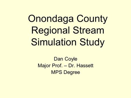 Onondaga County Regional Stream Simulation Study Dan Coyle Major Prof. – Dr. Hassett MPS Degree.