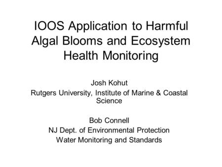 IOOS Application to Harmful Algal Blooms and Ecosystem Health Monitoring Josh Kohut Rutgers University, Institute of Marine & Coastal Science Bob Connell.