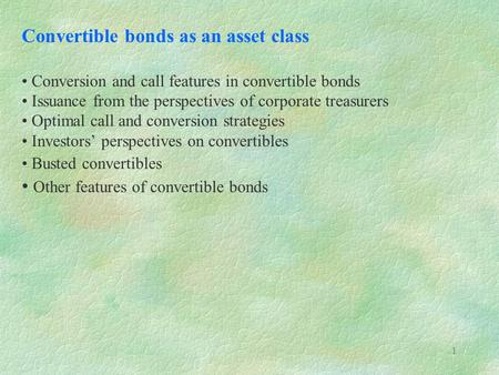 1 Convertible bonds as an asset class Conversion and call features in convertible bonds Issuance from the perspectives of corporate treasurers Optimal.