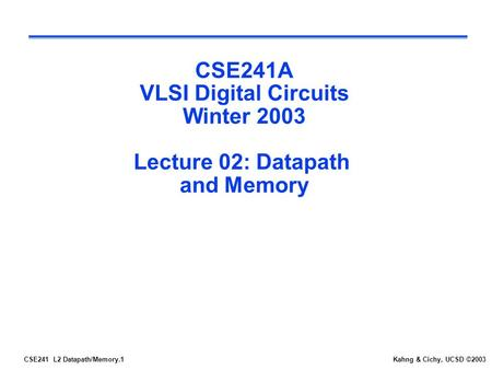 CSE241 L2 Datapath/Memory.1Kahng & Cichy, UCSD ©2003 CSE241A VLSI Digital Circuits Winter 2003 Lecture 02: Datapath and Memory.