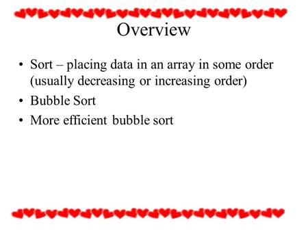 Overview Sort – placing data in an array in some order (usually decreasing or increasing order) Bubble Sort More efficient bubble sort.