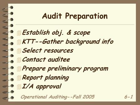 Operational Auditing--Fall 20056-1 Audit Preparation 4 Establish obj. & scope 4 KTT--Gather background info 4 Select resources 4 Contact auditee 4 Prepare.