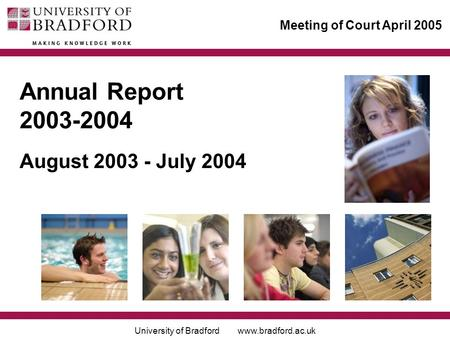 University of Bradford www.bradford.ac.uk Meeting of Court April 2005 Annual Report 2003-2004 August 2003 - July 2004.