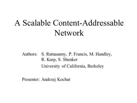 A Scalable Content-Addressable Network Authors: S. Ratnasamy, P. Francis, M. Handley, R. Karp, S. Shenker University of California, Berkeley Presenter: