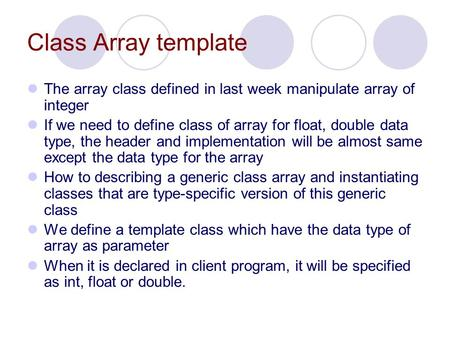 Class Array template The array class defined in last week manipulate array of integer If we need to define class of array for float, double data type,