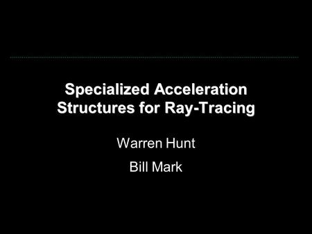 Specialized Acceleration Structures for Ray-Tracing Warren Hunt Bill Mark.