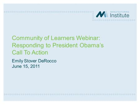 Community of Learners Webinar: Responding to President Obama's Call To Action Emily Stover DeRocco June 15, 2011.