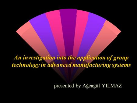 An investigation into the application of group technology in advanced manufacturing systems presented by Ağcagül YILMAZ.