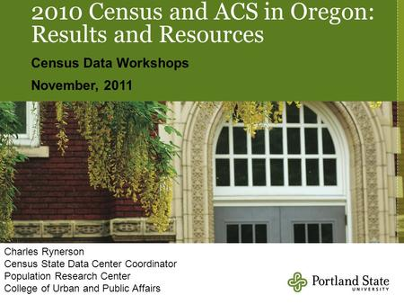 2010 Census and ACS in Oregon: Results and Resources Census Data Workshops November, 2011 Charles Rynerson Census State Data Center Coordinator Population.