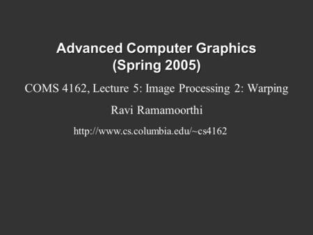 Advanced Computer Graphics (Spring 2005) COMS 4162, Lecture 5: Image Processing 2: Warping Ravi Ramamoorthi