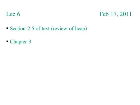 Lec 6 Feb 17, 2011  Section 2.5 of text (review of heap)  Chapter 3.