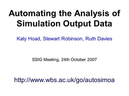 Automating the Analysis of Simulation Output Data Katy Hoad, Stewart Robinson, Ruth Davies SSIG Meeting, 24th October 2007