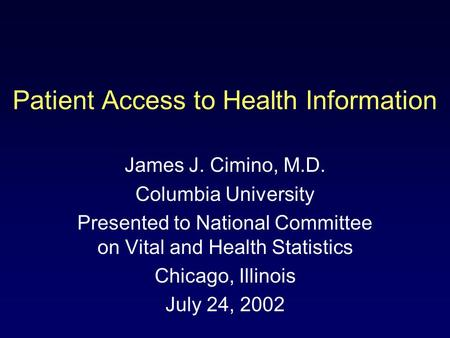 Patient Access to Health Information James J. Cimino, M.D. Columbia University Presented to National Committee on Vital and Health Statistics Chicago,