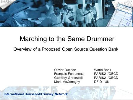 Marching to the Same Drummer Overview of a Proposed Open Source Question Bank Olivier Dupriez World Bank François Fonteneau PARIS21/OECD Geoffrey Greenwell.