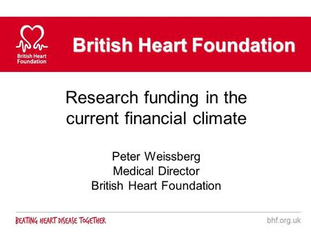 British Heart Foundation Research funding in the current financial climate Peter Weissberg Medical Director British Heart Foundation.