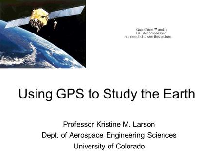 Using GPS to Study the Earth Professor Kristine M. Larson Dept. of Aerospace Engineering Sciences University of Colorado.