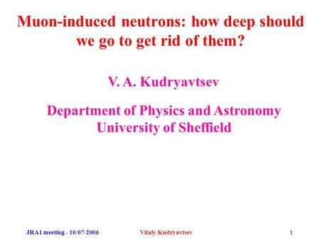JRA1 meeting - 10/07/2006Vitaly Kudryavtsev1 Muon-induced neutrons: how deep should we go to get rid of them? V. A. Kudryavtsev Department of Physics and.