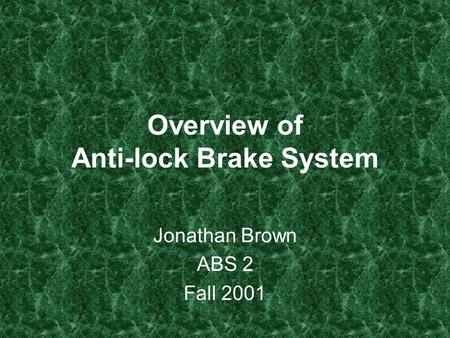 Overview of Anti-lock Brake System Jonathan Brown ABS 2 Fall 2001.