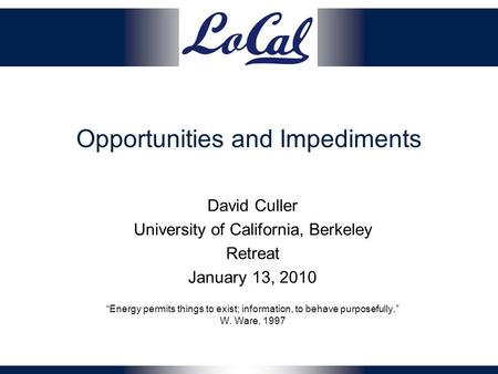 "Opportunities and Impediments David Culler University of California, Berkeley Retreat January 13, 2010 ""Energy permits things to exist; information, to."