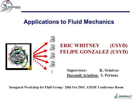 1 ERIC WHITNEY (USYD) FELIPE GONZALEZ (USYD) Applications to Fluid Inaugural Workshop for FluD Group : 28th Oct 2003. AMME Conference Room.