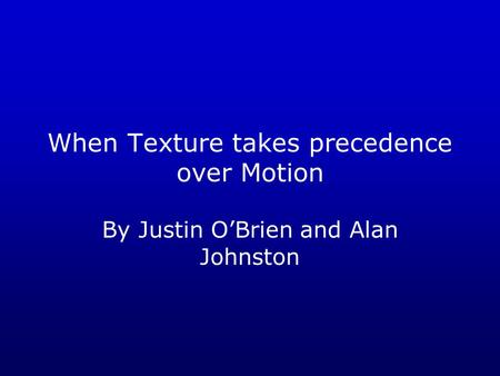 When Texture takes precedence over Motion By Justin O'Brien and Alan Johnston.