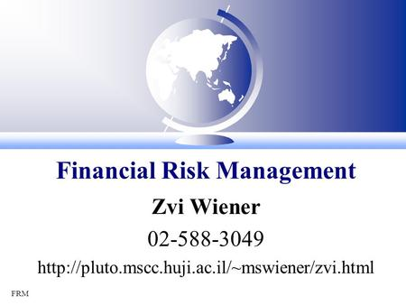 FRM Zvi Wiener 02-588-3049  Financial Risk Management.