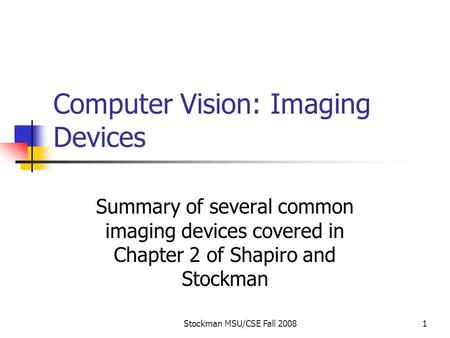 Stockman MSU/CSE Fall 20081 Computer Vision: Imaging Devices Summary of several common imaging devices covered in Chapter 2 of Shapiro and Stockman.